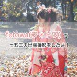 七五三の出張撮影で評判のfotowa(フォトワ)を利用した口コミ・感想。お宮参りや出張撮影初心者におすすめ!